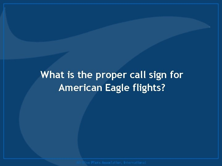 What is the proper call sign for American Eagle flights? Air Line Pilots Association,