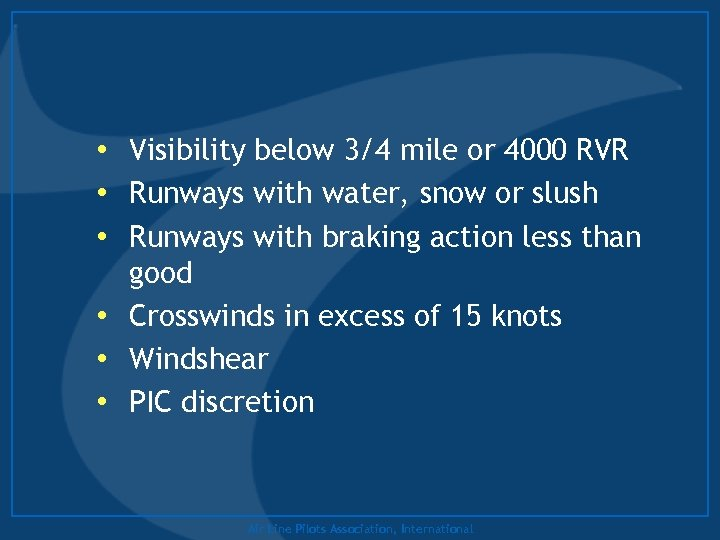 • Visibility below 3/4 mile or 4000 RVR • Runways with water, snow