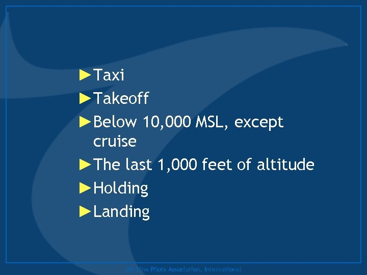 ►Taxi ►Takeoff ►Below 10, 000 MSL, except cruise ►The last 1, 000 feet of