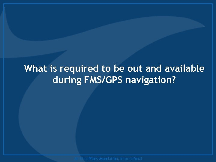 What is required to be out and available during FMS/GPS navigation? Air Line Pilots