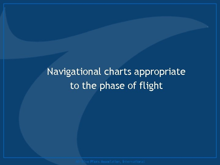 Navigational charts appropriate to the phase of flight Air Line Pilots Association, International