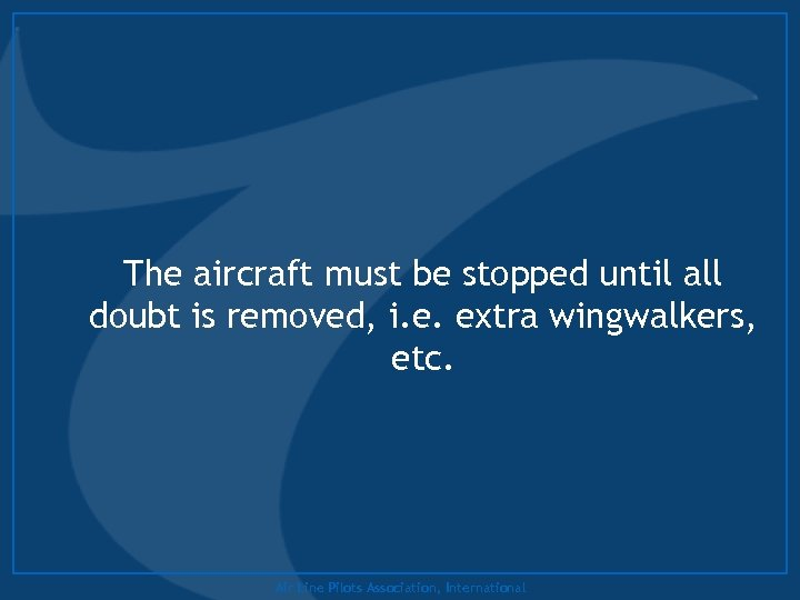 The aircraft must be stopped until all doubt is removed, i. e. extra wingwalkers,