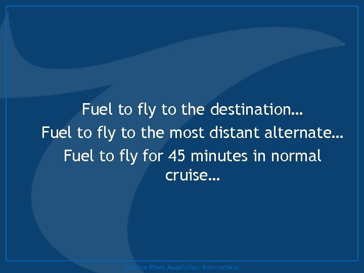 Fuel to fly to the destination… Fuel to fly to the most distant alternate…