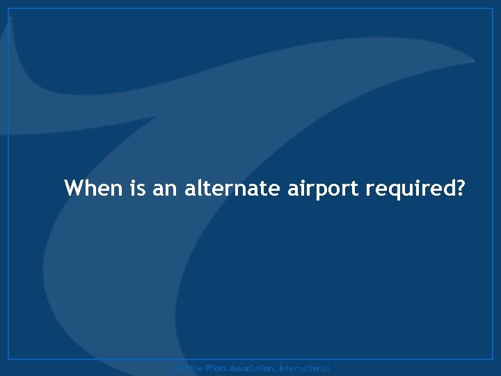 When is an alternate airport required? Air Line Pilots Association, International