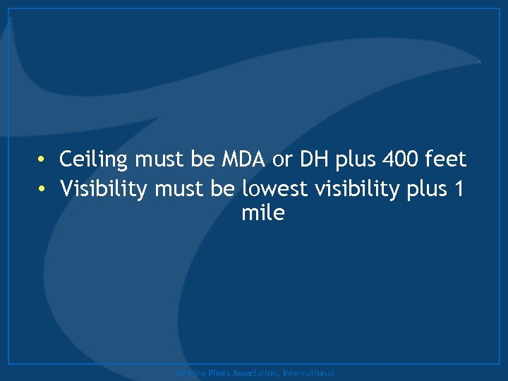 • Ceiling must be MDA or DH plus 400 feet • Visibility must