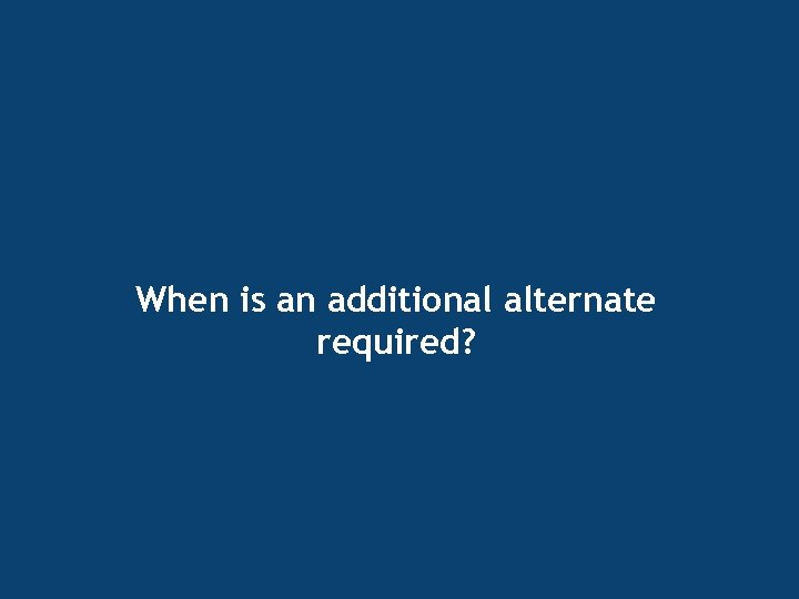 When is an additional alternate required?