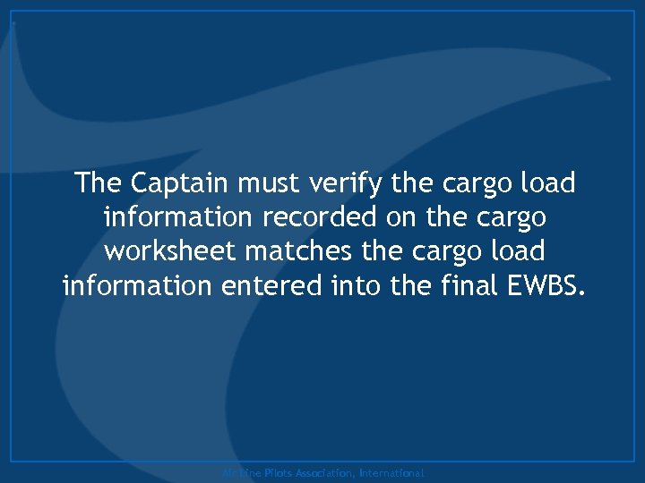 The Captain must verify the cargo load information recorded on the cargo worksheet matches