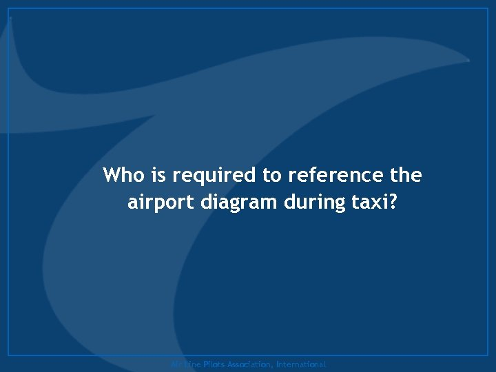 Who is required to reference the airport diagram during taxi? Air Line Pilots Association,