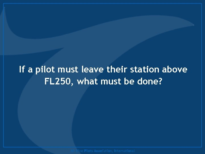 If a pilot must leave their station above FL 250, what must be done?