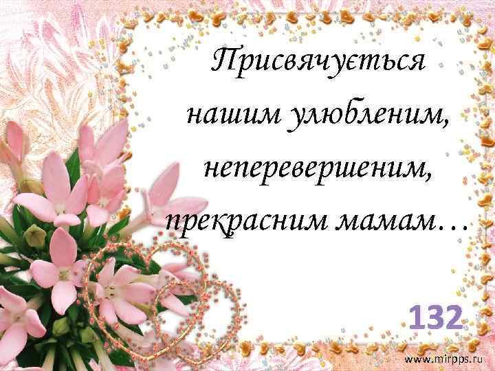 Присвячується нашим улюбленим, неперевершеним, прекрасним мамам… 132 www. mirpps. ru