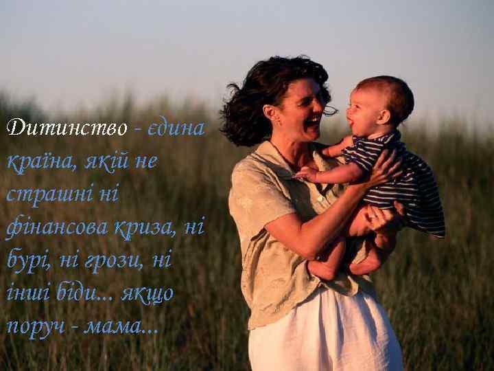 Дитинство - єдина країна, якій не страшні ні фінансова криза, ні бурі, ні грози,
