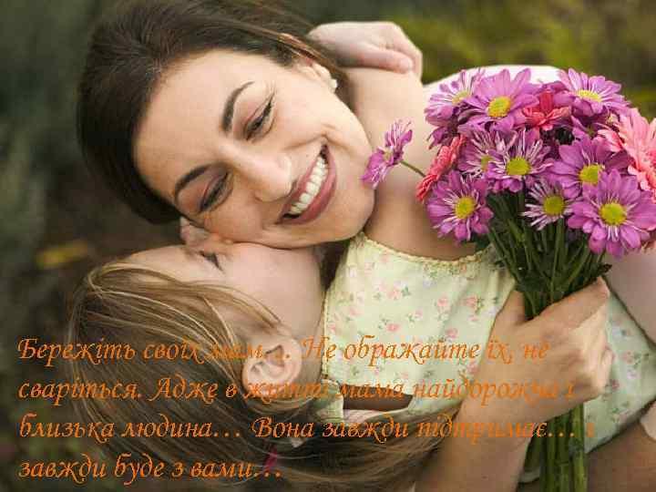 Бережіть своїх мам… Не ображайте їх, не сваріться. Адже в житті мама найдорожча і