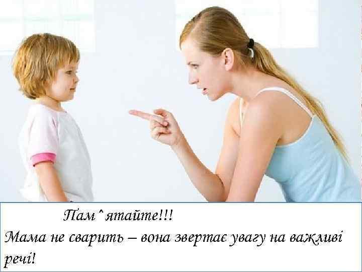 Пам^ятайте!!! Мама не сварить – вона звертає увагу на важливі речі!
