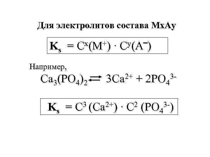 Для электролитов состава Мх. Аy Ks = Cх(М+) ∙ Cy(А‾) Например, Ca 3(PO 4)2