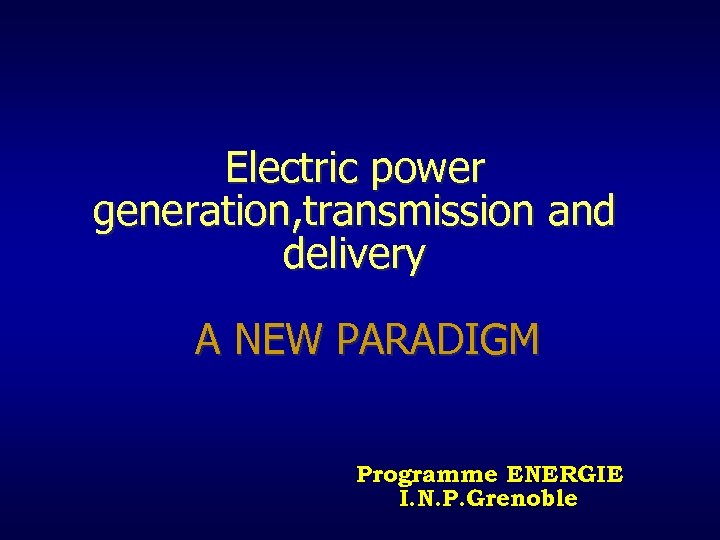 Electric power generation, transmission and delivery A NEW PARADIGM Programme ENERGIE I. N. P.