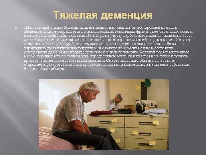 Тяжелая деменция На последней стадии болезни пациент полностью зависит от посторонней помощи. Владение языком