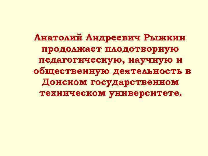 Анатолий Андреевич Рыжкин продолжает плодотворную педагогическую, научную и общественную деятельность в Донском государственном техническом