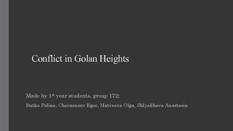 Conflict in Golan Heights Made by 1 st year students, group 172: Butko Polina,