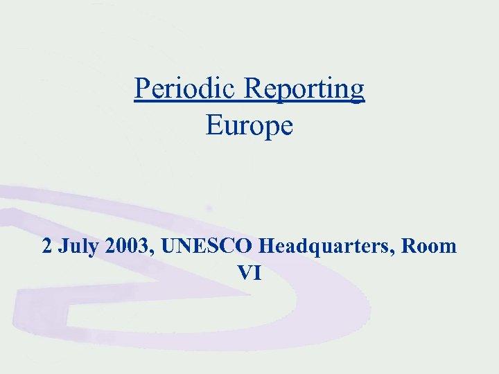 Periodic Reporting Europe 2 July 2003, UNESCO Headquarters, Room VI
