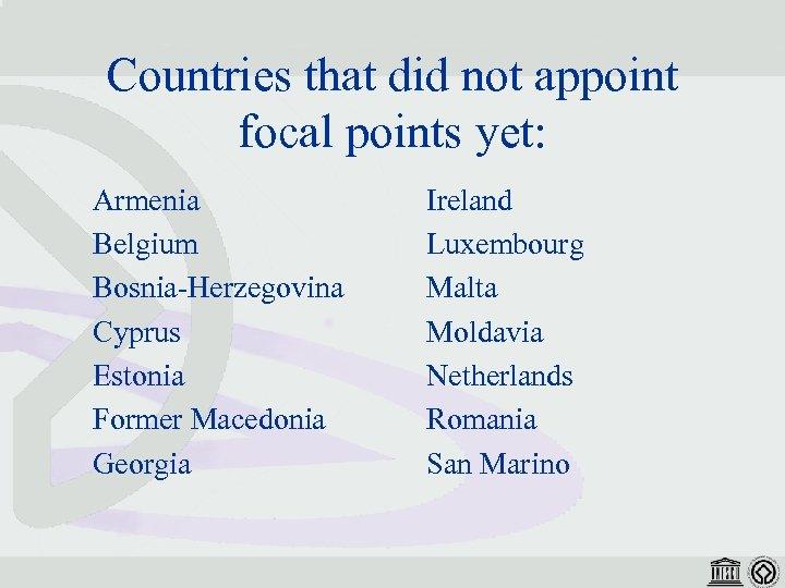 Countries that did not appoint focal points yet: Armenia Belgium Bosnia-Herzegovina Cyprus Estonia Former