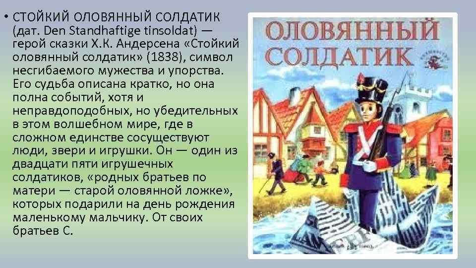 • СТОЙКИЙ ОЛОВЯННЫЙ СОЛДАТИК (дат. Den Standhaftige tinsoldat) — герой сказки Х. К.