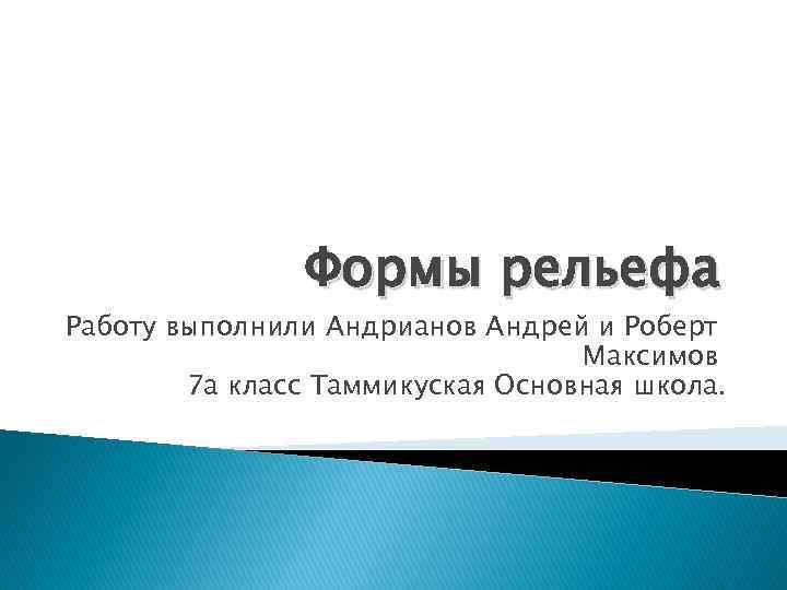 Формы рельефа Работу выполнили Андрианов Андрей и Роберт Максимов 7 а класс Таммикуская Основная