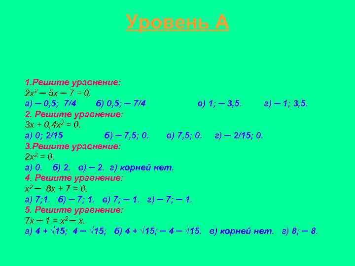 Уровень А 1. Решите уравнение: 2 х2 ─ 5 х ─ 7 = 0.