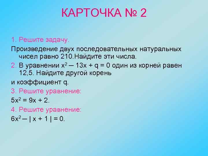 КАРТОЧКА № 2 1. Решите задачу. Произведение двух последовательных натуральных чисел равно 210. Найдите