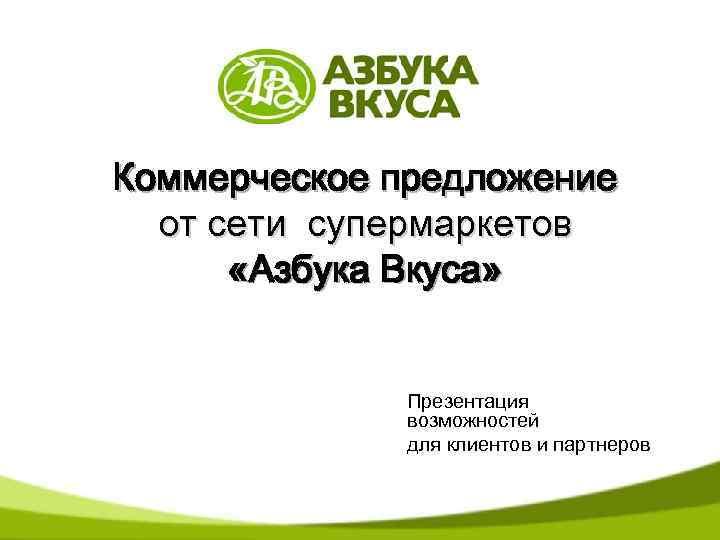 Коммерческое предложение от сети супермаркетов «Азбука Вкуса» Презентация возможностей для клиентов и партнеров