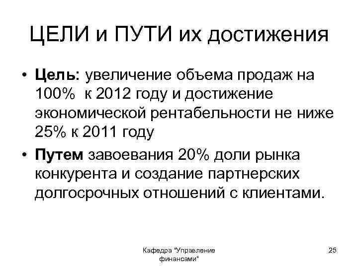 ЦЕЛИ и ПУТИ их достижения • Цель: увеличение объема продаж на 100% к 2012