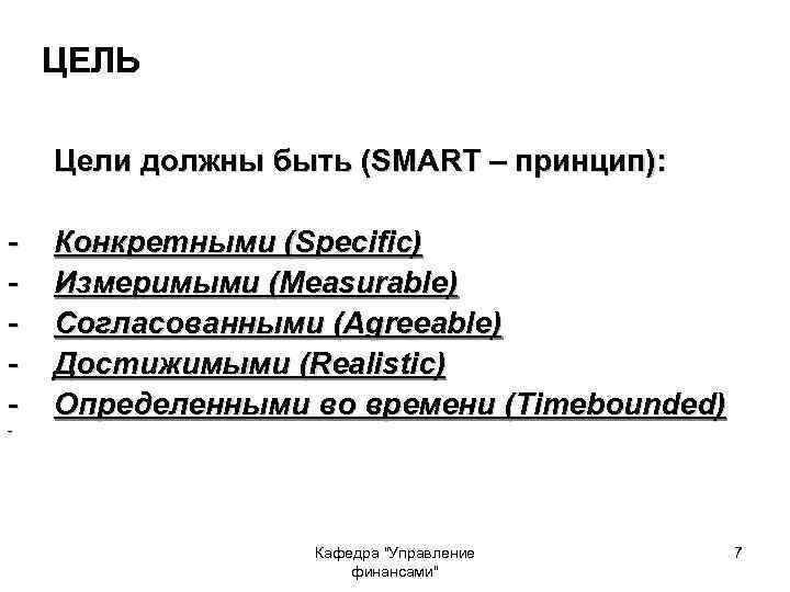 ЦЕЛЬ Цели должны быть (SMART – принцип): - Конкретными (Specific) Измеримыми (Measurable) Согласованными (Agreeable)