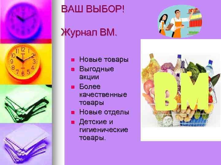 ВАШ ВЫБОР! Журнал ВМ. n n n Новые товары Выгодные акции Более качественные товары