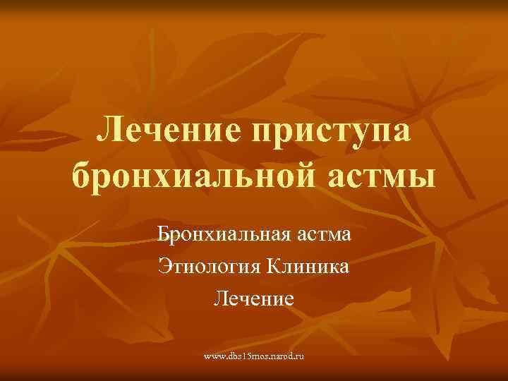 Лечение приступа бронхиальной астмы Бронхиальная астма Этиология Клиника Лечение www. dbs 15 mos. narod.
