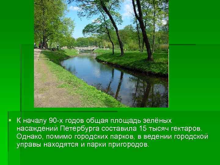 § К началу 90 -х годов общая площадь зелёных насаждений Петербурга составила 15 тысяч