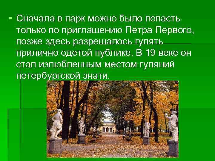 § Сначала в парк можно было попасть только по приглашению Петра Первого, позже здесь