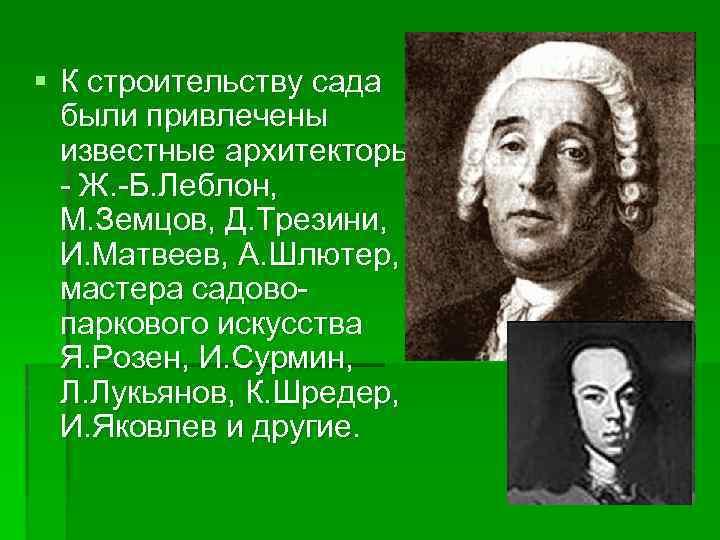 § К строительству сада были привлечены известные архитекторы - Ж. -Б. Леблон, М. Земцов,