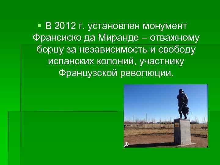 § В 2012 г. установлен монумент Франсиско да Миранде – отважному борцу за независимость