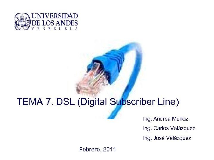 TEMA 7. DSL (Digital Subscriber Line) Ing. Andrea Muñoz Ing. Carlos Velázquez Ing. José