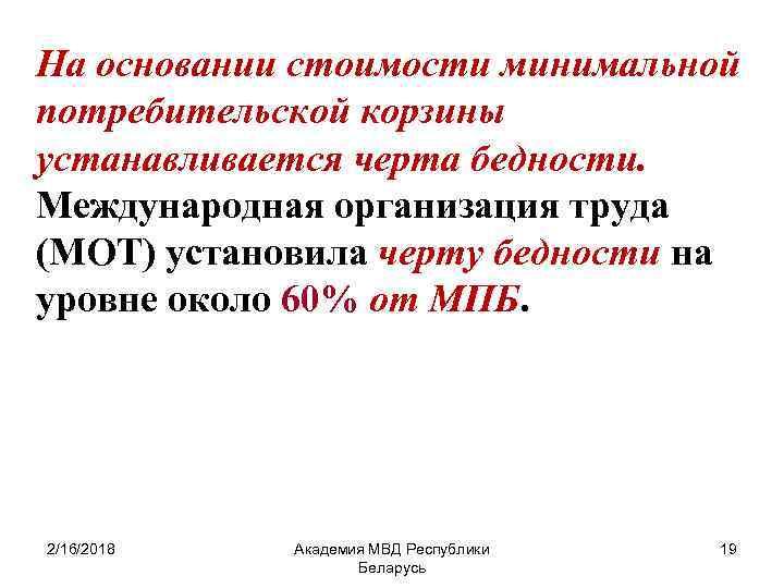 На основании стоимости минимальной потребительской корзины устанавливается черта бедности. Международная организация труда (МОТ) установила
