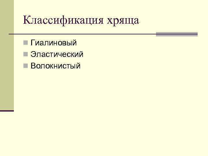 Классификация хряща n Гиалиновый n Эластический n Волокнистый