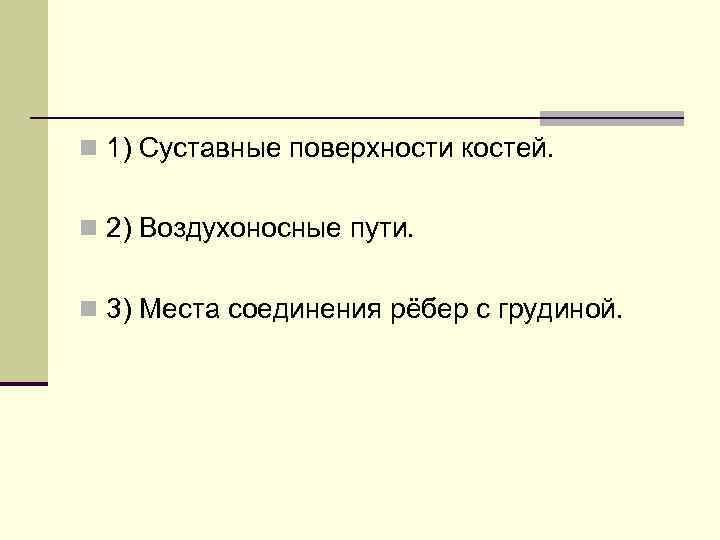 n 1) Суставные поверхности костей. n 2) Воздухоносные пути. n 3) Места соединения рёбер