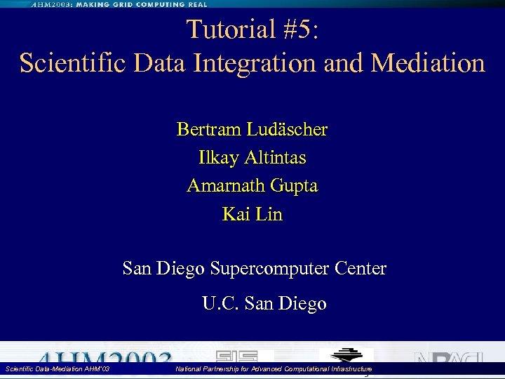 Tutorial #5: Scientific Data Integration and Mediation Bertram Ludäscher Ilkay Altintas Amarnath Gupta Kai