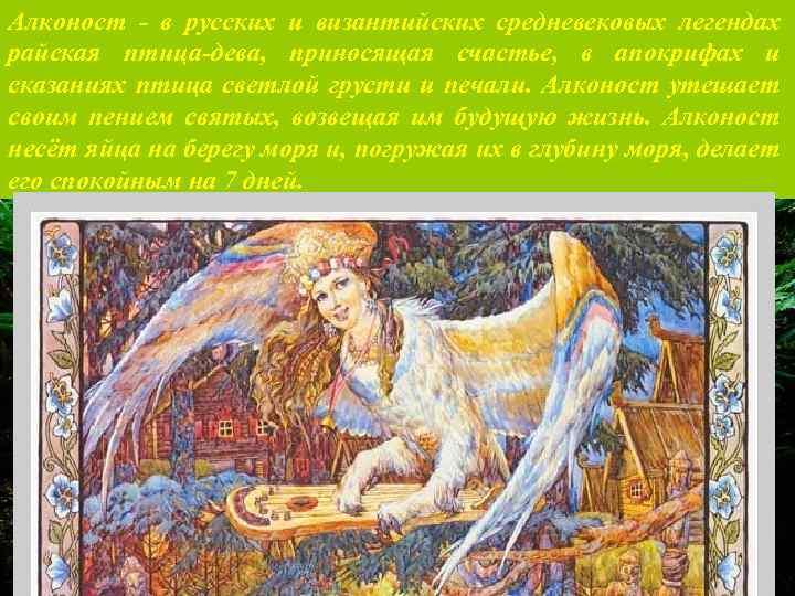 Алконост - в русских и византийских средневековых легендах райская птица-дева, приносящая счастье, в апокрифах