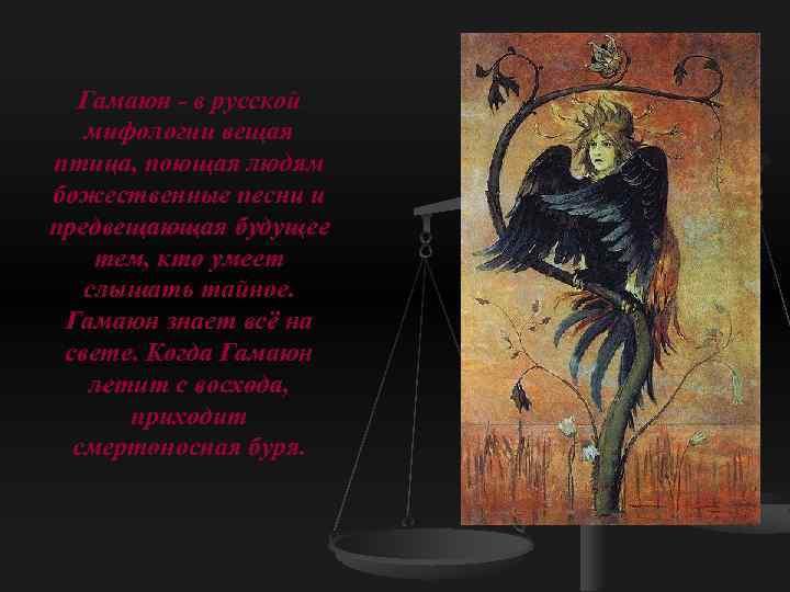 Гамаюн - в русской мифологии вещая птица, поющая людям божественные песни и предвещающая будущее