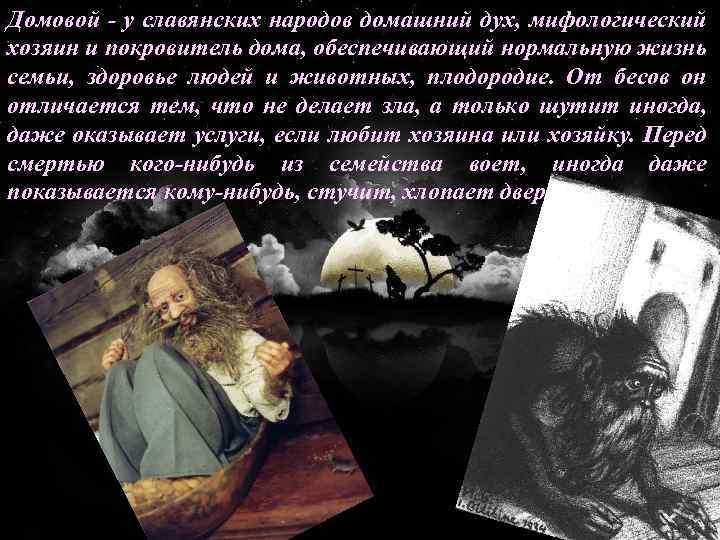 Домовой - у славянских народов домашний дух, мифологический хозяин и покровитель дома, обеспечивающий нормальную