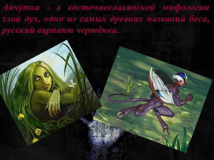 Анчутка - в восточнославянской мифологии злой дух, одно из самых древних названий беса, русский