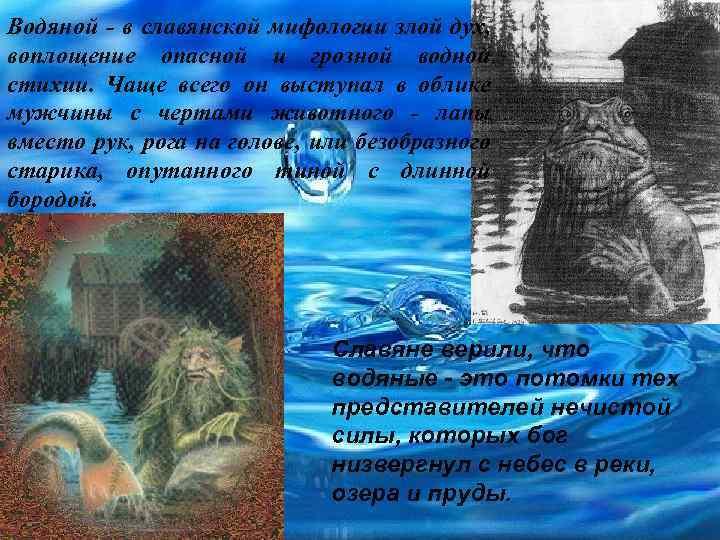 Водяной - в славянской мифологии злой дух, воплощение опасной и грозной водной стихии. Чаще