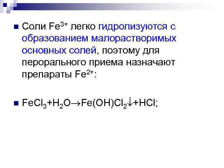 n Соли Fe 3+ легко гидролизуются с образованием малорастворимых основных солей, поэтому для перорального