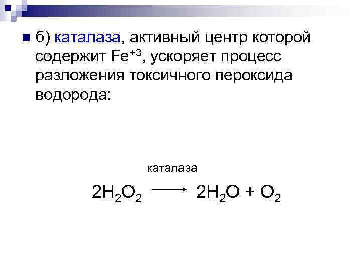 б) каталаза, активный центр которой содержит Fe+3, ускоряет процесс разложения токсичного пероксида водорода: n