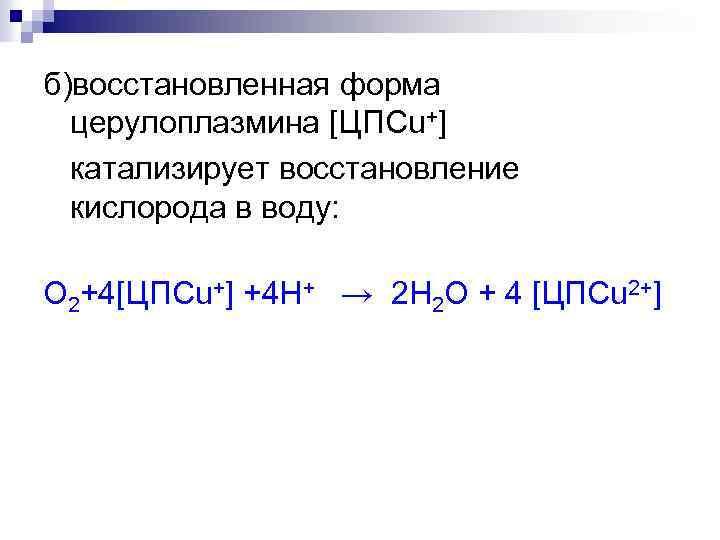 б)восстановленная форма церулоплазмина [ЦПСu+] катализирует восстановление кислорода в воду: О 2+4[ЦПСu+] +4 H+ →